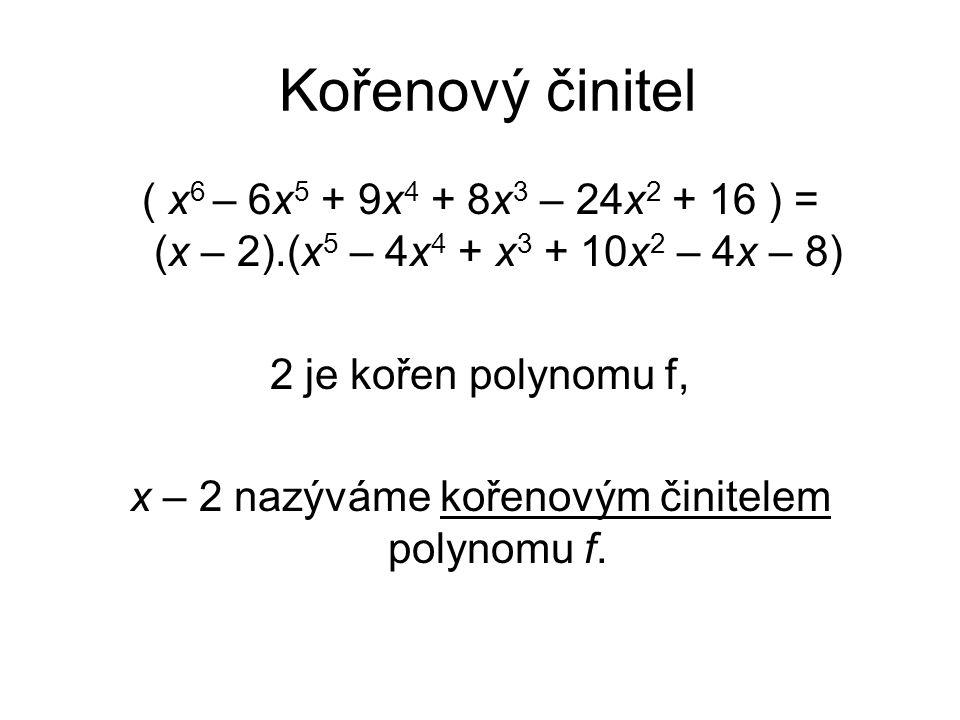 Kořenový činitel ( x 6 – 6x 5 + 9x 4 + 8x 3 – 24x 2 + 16 ) = (x – 2).(x 5 – 4x 4 + x 3 + 10x 2 – 4x – 8) 2 je kořen polynomu f, x – 2 nazýváme kořenov