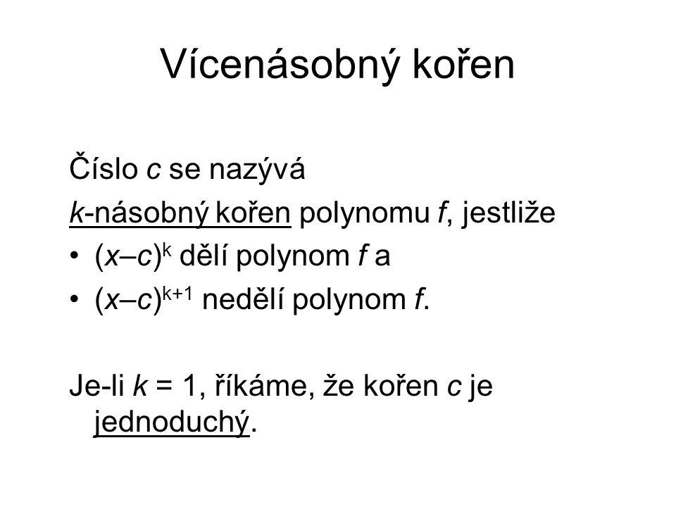 Vícenásobný kořen Číslo c se nazývá k-násobný kořen polynomu f, jestliže (x–c) k dělí polynom f a (x–c) k+1 nedělí polynom f. Je-li k = 1, říkáme, že