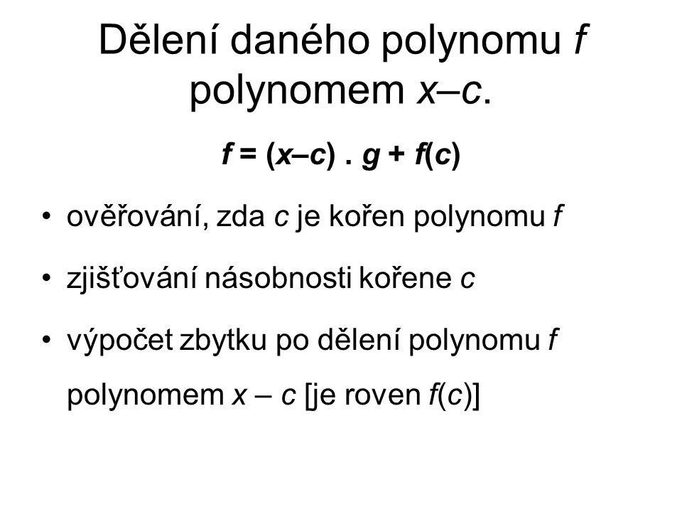 Dělení daného polynomu f polynomem x–c. f = (x–c). g + f(c) ověřování, zda c je kořen polynomu f zjišťování násobnosti kořene c výpočet zbytku po děle