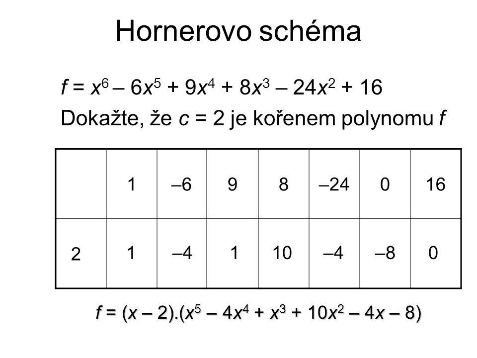 Hornerovo schéma f = x 6 – 6x 5 + 9x 4 + 8x 3 – 24x 2 + 16 Dokažte, že c = 2 je kořenem polynomu f 1–698–24016 2 1–4110–4–80 f = (x – 2).(x 5 – 4x 4 +