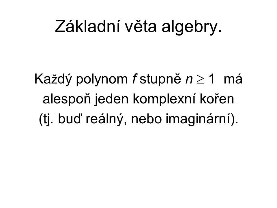 Základní věta algebry. Ka ž dý polynom f stupně n  1 má alespoň jeden komplexní kořen (tj. buď reálný, nebo imaginární).