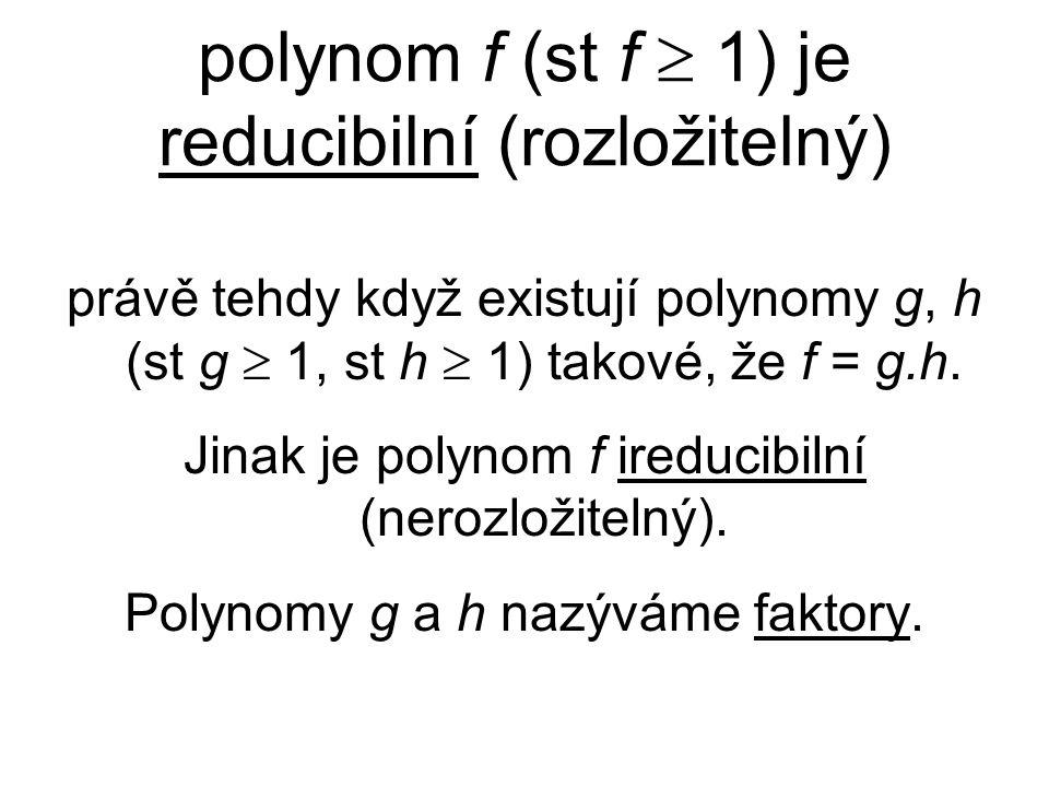 polynom f (st f  1) je reducibilní (rozložitelný) právě tehdy když existují polynomy g, h (st g  1, st h  1) takové, že f = g.h. Jinak je polynom f