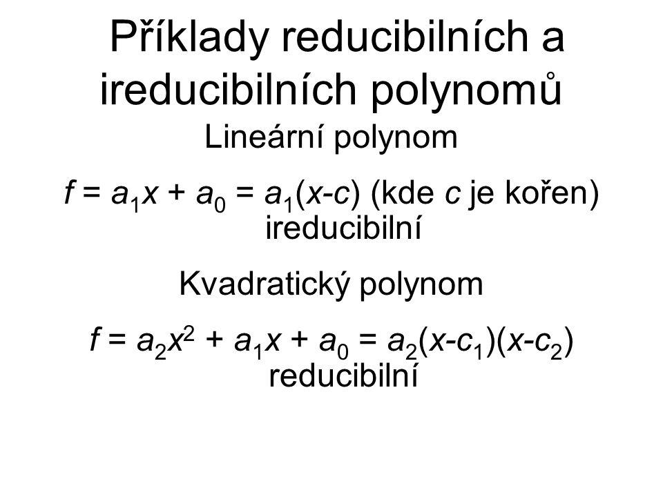Příklady reducibilních a ireducibilních polynomů Lineární polynom f = a 1 x + a 0 = a 1 (x-c) (kde c je kořen) ireducibilní Kvadratický polynom f = a