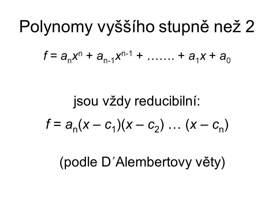 Polynomy vyššího stupně než 2 f = a n x n + a n-1 x n-1 + ……. + a 1 x + a 0 jsou vždy reducibilní: f = a n (x – c 1 )(x – c 2 ) … (x – c n ) (podle D´