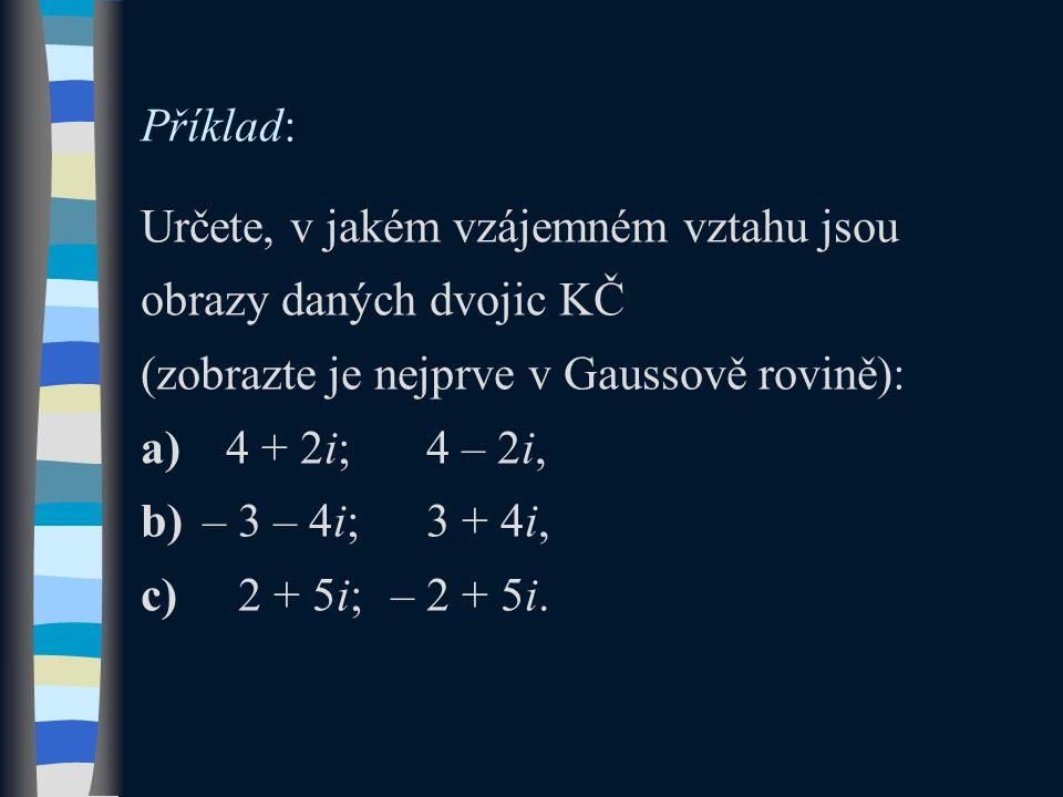 Příklad: Určete, v jakém vzájemném vztahu jsou obrazy daných dvojic KČ (zobrazte je nejprve v Gaussově rovině): a) 4 + 2i; 4 – 2i, b)– 3 – 4i; 3 + 4i, c) 2 + 5i;– 2 + 5i.