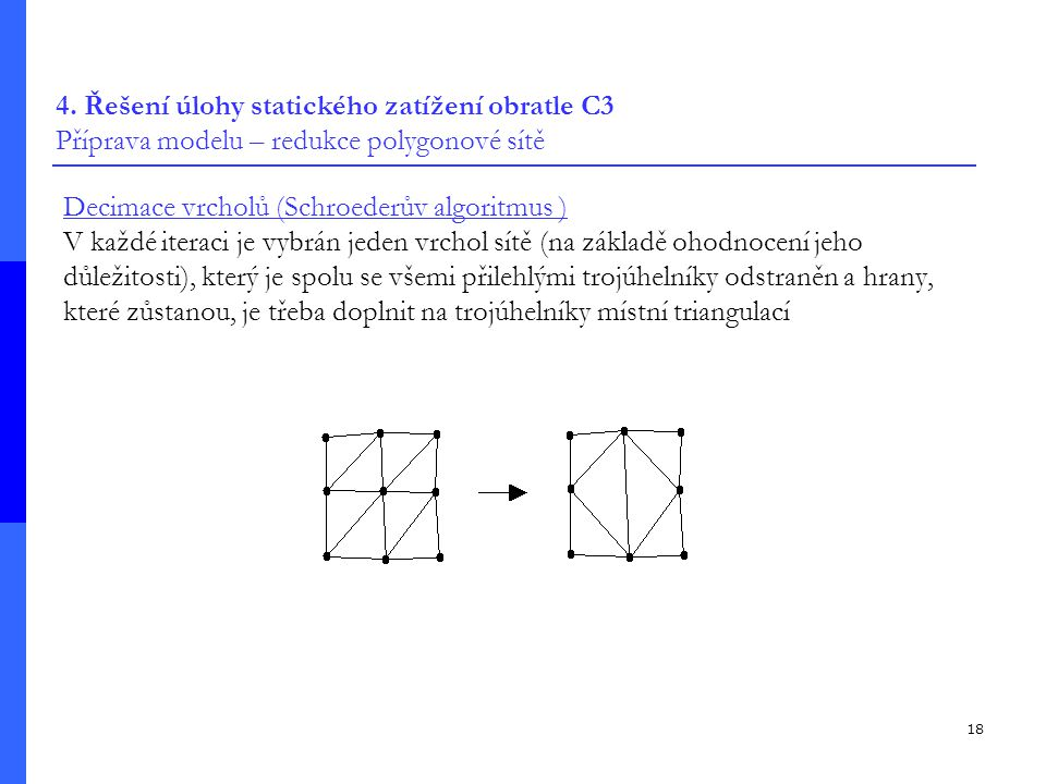 18 4. Řešení úlohy statického zatížení obratle C3 Příprava modelu – redukce polygonové sítě Decimace vrcholů (Schroederův algoritmus ) V každé iteraci