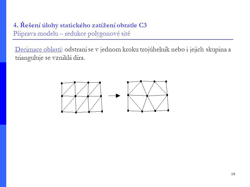 19 4. Řešení úlohy statického zatížení obratle C3 Příprava modelu – redukce polygonové sítě Decimace oblastí: odstraní se v jednom kroku trojúhelník n