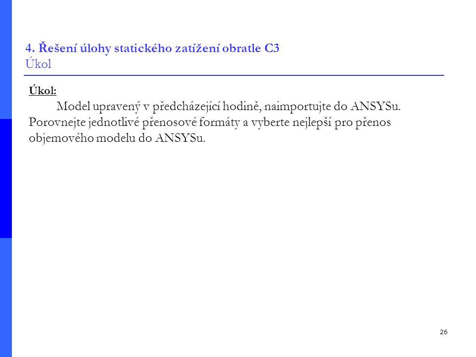 26 4. Řešení úlohy statického zatížení obratle C3 Úkol Úkol: Model upravený v předcházející hodině, naimportujte do ANSYSu. Porovnejte jednotlivé přen