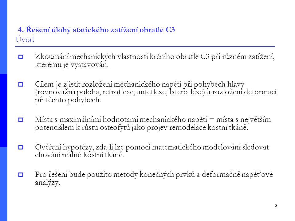 3 4. Řešení úlohy statického zatížení obratle C3 Úvod  Zkoumání mechanických vlastností krčního obratle C3 při různém zatížení, kterému je vystavován