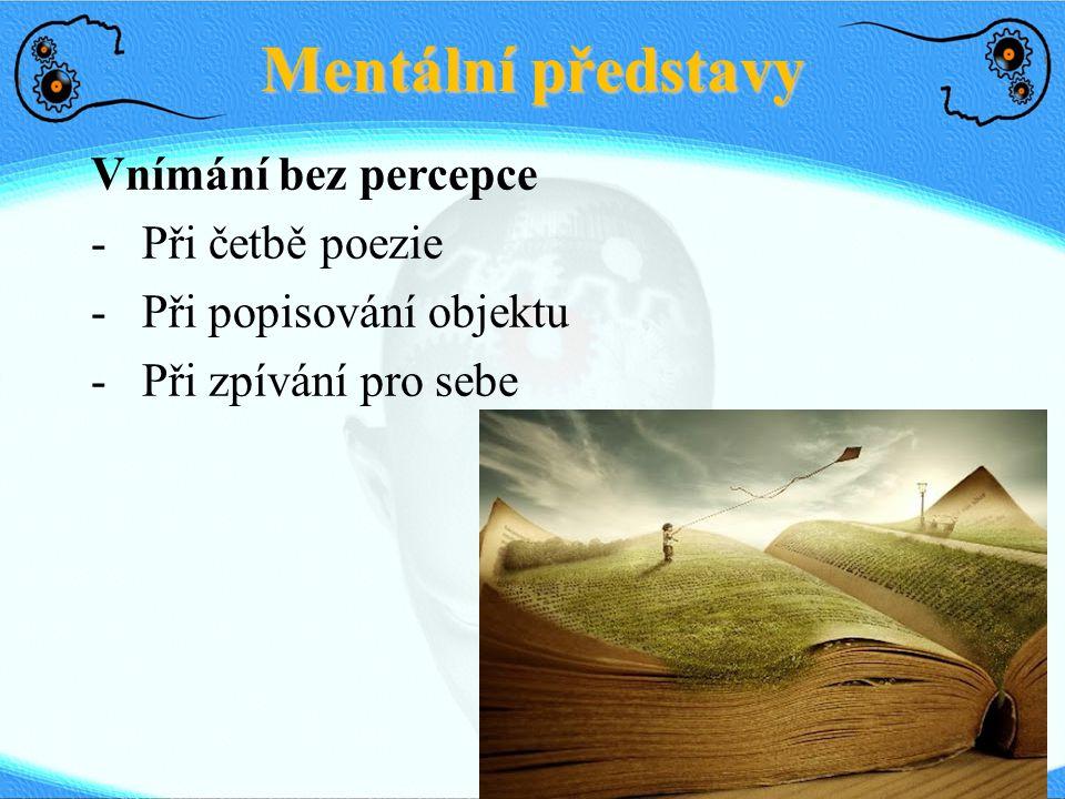 Mentální představy Vnímání bez percepce - Při četbě poezie - Při popisování objektu - Při zpívání pro sebe