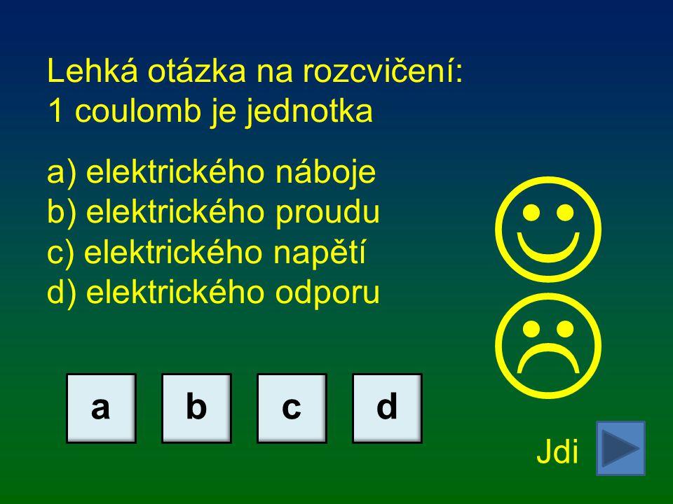 Lehká otázka na rozcvičení: 1 coulomb je jednotka a) elektrického náboje b) elektrického proudu c) elektrického napětí d) elektrického odporu Jdi abcd 