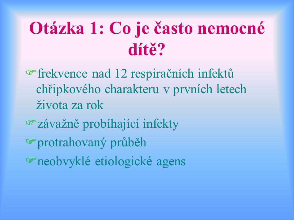 Otázka 1: Co je často nemocné dítě? Ffrekvence nad 12 respiračních infektů chřipkového charakteru v prvních letech života za rok Fzávažně probíhající