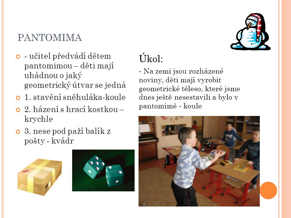 PANTOMIMA - učitel předvádí dětem pantomimou – děti mají uhádnou o jaký geometrický útvar se jedná 1. stavění sněhuláka-koule 2. házení s hrací kostko