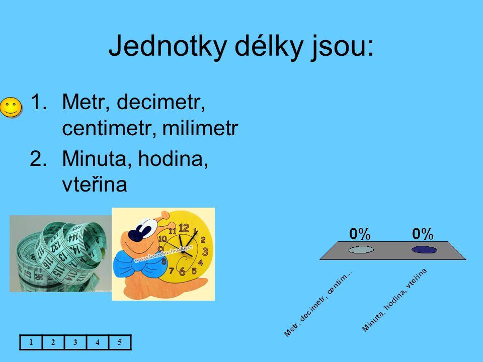 Jednotky délky jsou: 1.Metr, decimetr, centimetr, milimetr 2.Minuta, hodina, vteřina 12345