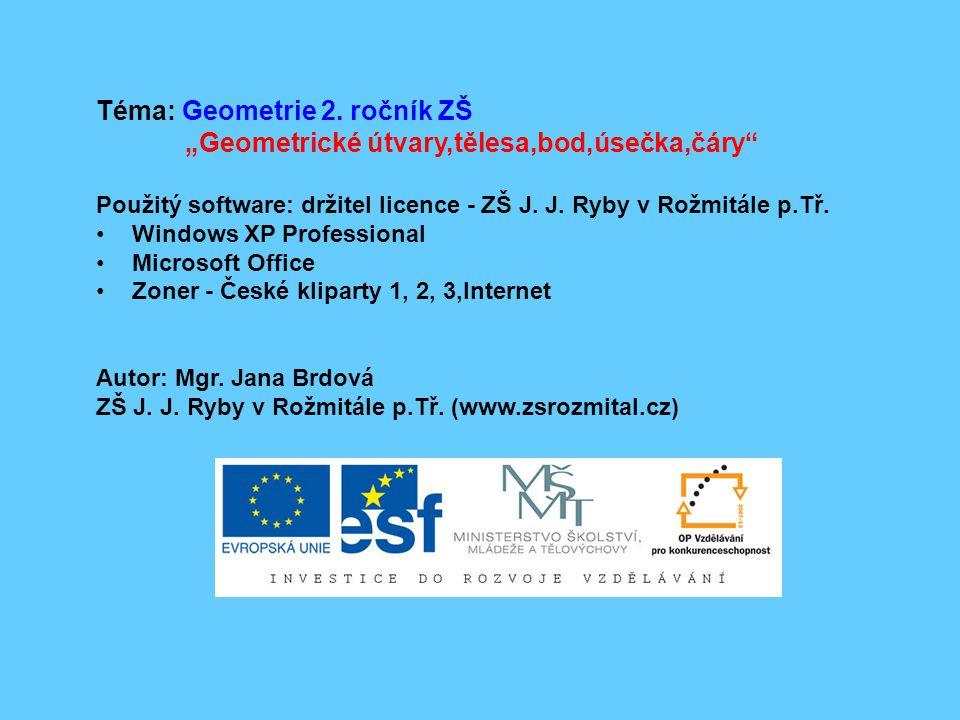 "Téma: Geometrie 2. ročník ZŠ ""Geometrické útvary,tělesa,bod,úsečka,čáry"" Použitý software: držitel licence - ZŠ J. J. Ryby v Rožmitále p.Tř. Windows X"