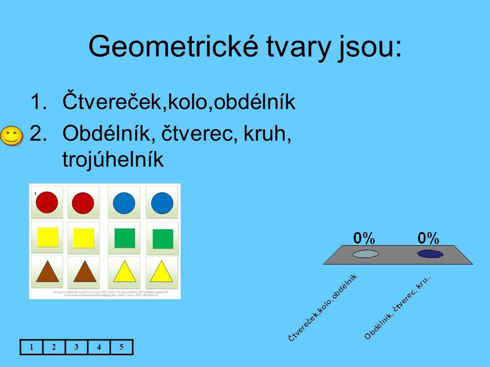 Geometrické tvary jsou: 12345 1.Čtvereček,kolo,obdélník 2.Obdélník, čtverec, kruh, trojúhelník