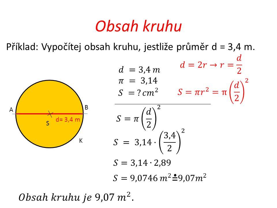 Obsah kruhu Příklad: Vypočítej obsah kruhu, jestliže průměr d = 3,4 m. d= 3,4 m B S K A =