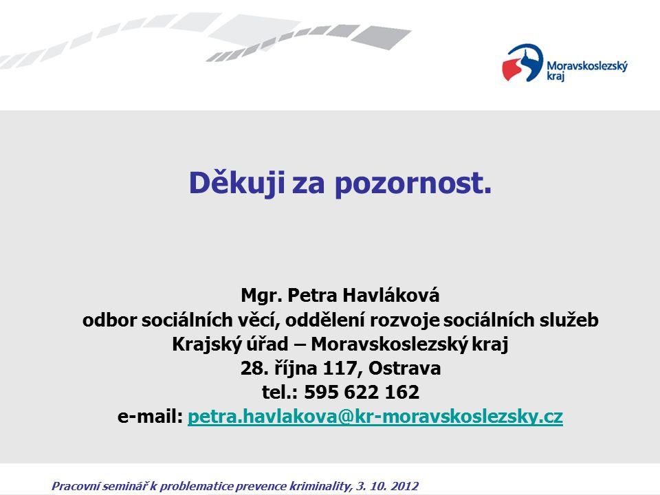 Pracovní seminář k problematice prevence kriminality, 3. 10. 2012 Děkuji za pozornost. Mgr. Petra Havláková odbor sociálních věcí, oddělení rozvoje so