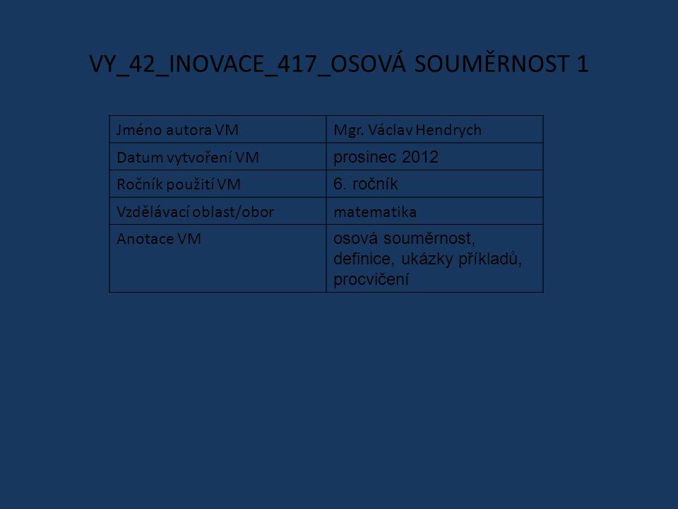 VY_42_INOVACE_417_OSOVÁ SOUMĚRNOST 1 Jméno autora VMMgr. Václav Hendrych Datum vytvoření VM prosinec 2012 Ročník použití VM 6. ročník Vzdělávací oblas