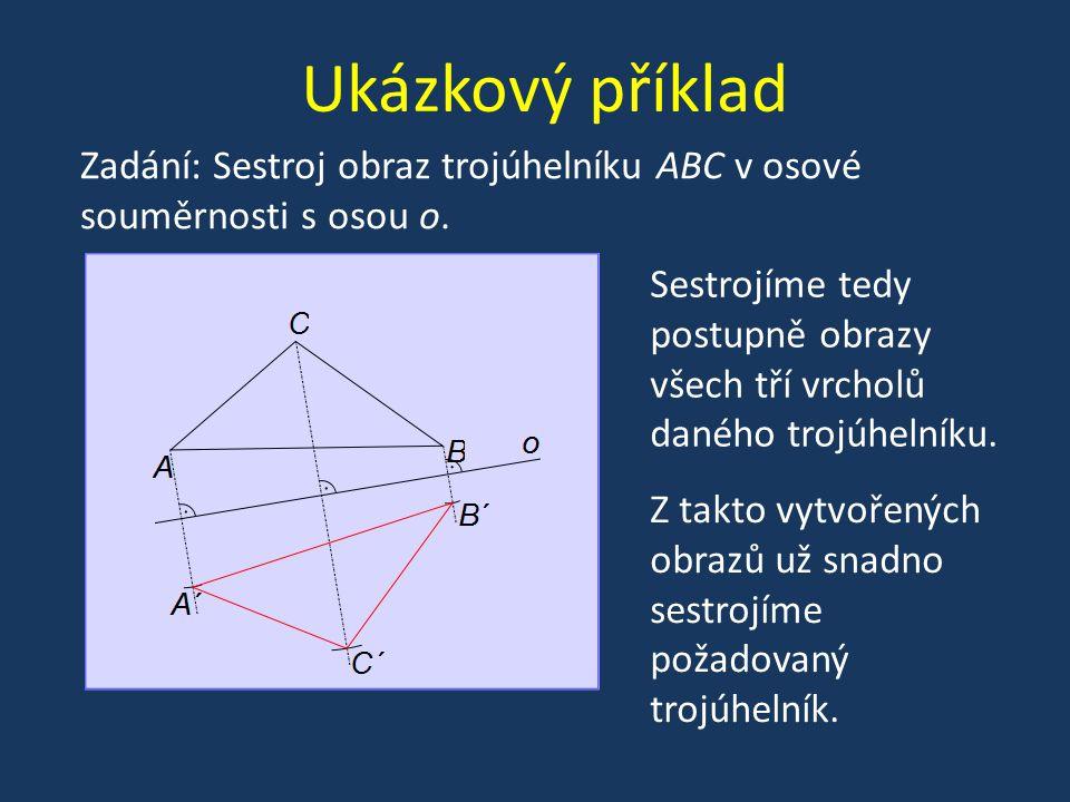 Ukázkový příklad Zadání: Sestroj obraz trojúhelníku ABC v osové souměrnosti s osou o. Sestrojíme tedy postupně obrazy všech tří vrcholů daného trojúhe