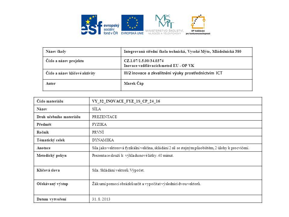 Název školyIntegrovaná střední škola technická, Vysoké Mýto, Mládežnická 380 Číslo a název projektuCZ.1.07/1.5.00/34.0374 Inovace vzdělávacích metod EU - OP VK Číslo a název klíčové aktivity III/2 inovace a zkvalitnění výuky prostřednictvím ICT AutorMarek Čáp Číslo materiáluVY_32_INOVACE_FYZ_1S_CP_24_16 NázevSÍLA Druh učebního materiáluPREZENTACE PředmětFYZIKA RočníkPRVNÍ Tématický celekDYNAMIKA AnotaceSíla jako vektorová fyzikální veličina, skládání 2 sil se stejným působištěm, 2 úlohy k procvičení.