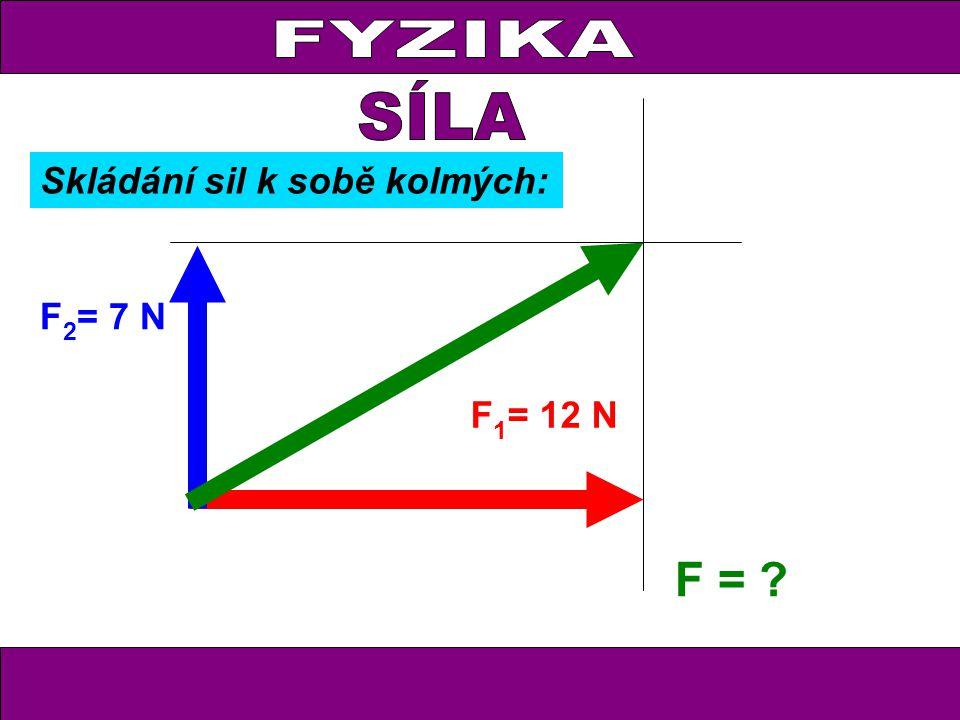 FYZIKA F 1 = 12 N F 2 = 7 N F = Skládání sil k sobě kolmých: