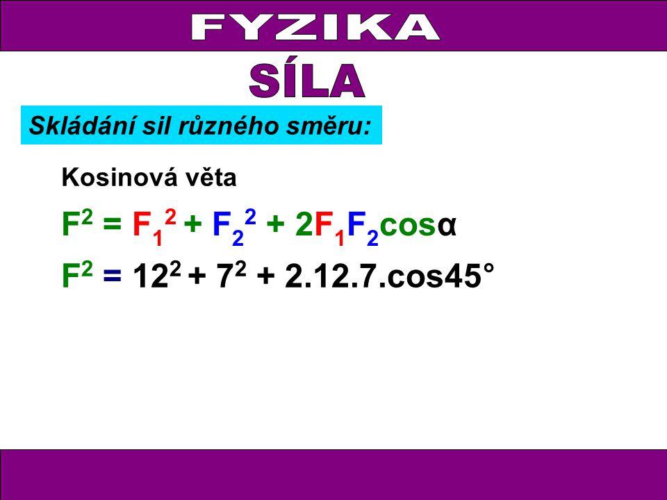 FYZIKA Kosinová věta F 2 = F 1 2 + F 2 2 + 2F 1 F 2 cosα F 2 = 12 2 + 7 2 + 2.12.7.cos45° Skládání sil různého směru: