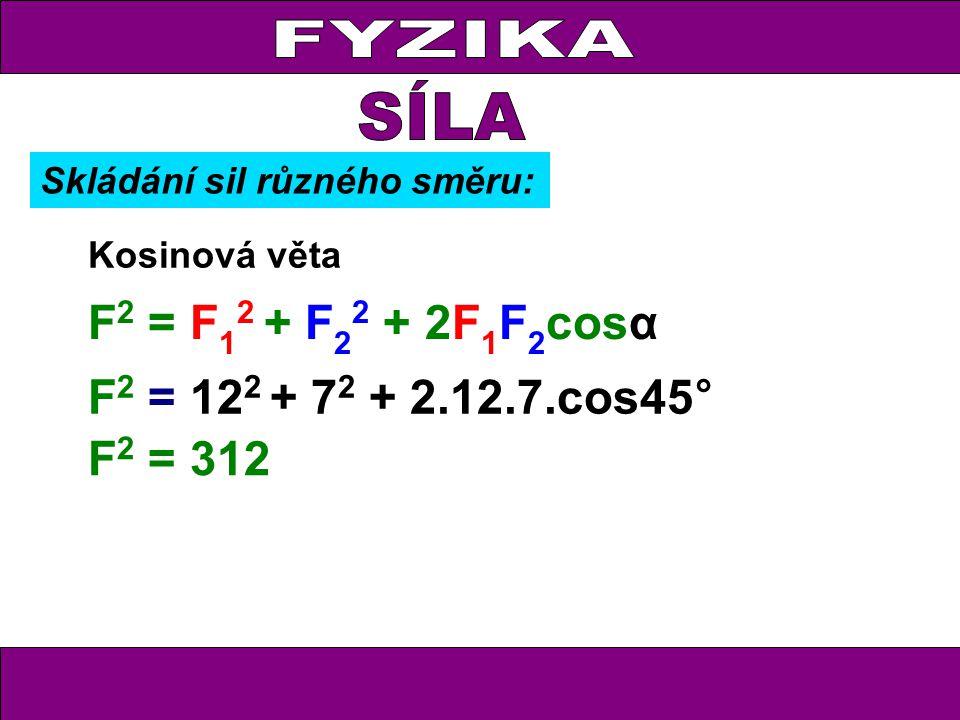 FYZIKA Kosinová věta F 2 = F 1 2 + F 2 2 + 2F 1 F 2 cosα F 2 = 12 2 + 7 2 + 2.12.7.cos45° F 2 = 312 Skládání sil různého směru: