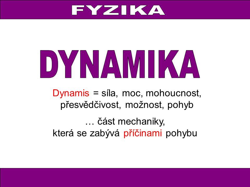 FYZIKA Dynamis = síla, moc, mohoucnost, přesvědčivost, možnost, pohyb … část mechaniky, která se zabývá příčinami pohybu