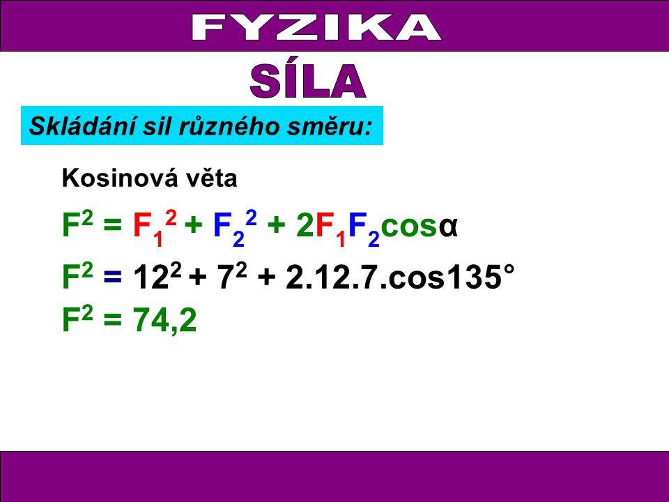 FYZIKA Kosinová věta F 2 = F 1 2 + F 2 2 + 2F 1 F 2 cosα F 2 = 12 2 + 7 2 + 2.12.7.cos135° F 2 = 74,2 Skládání sil různého směru: