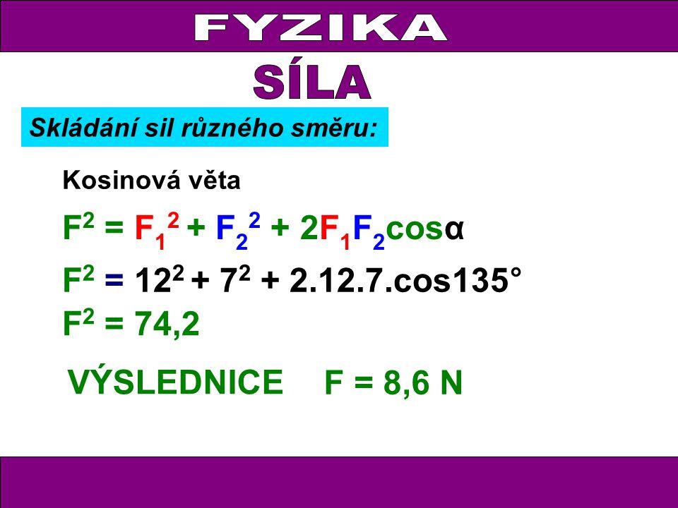 FYZIKA F = 8,6 N VÝSLEDNICE Kosinová věta F 2 = F 1 2 + F 2 2 + 2F 1 F 2 cosα F 2 = 12 2 + 7 2 + 2.12.7.cos135° F 2 = 74,2 Skládání sil různého směru: