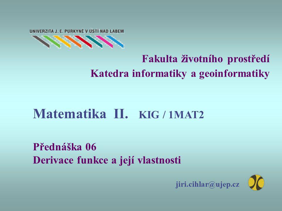 Fakulta životního prostředí Katedra informatiky a geoinformatiky Přednáška 06 Derivace funkce a její vlastnosti jiri.cihlar@ujep.cz Matematika II. KIG