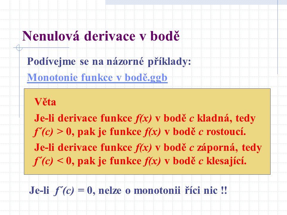 Nenulová derivace v bodě Podívejme se na názorné příklady: Monotonie funkce v bodě.ggb Věta Je-li derivace funkce f(x) v bodě c kladná, tedy f´(c) > 0
