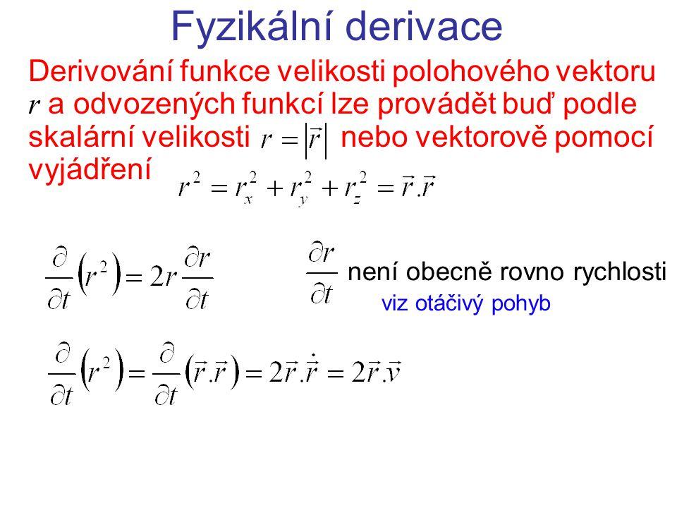 Fyzikální derivace Derivování funkce velikosti polohového vektoru r a odvozených funkcí lze provádět buď podle skalární velikosti nebo vektorově pomocí vyjádření není obecně rovno rychlosti viz otáčivý pohyb