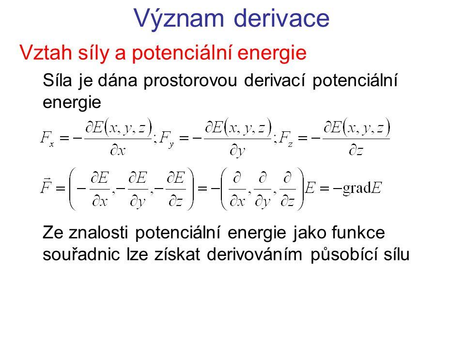 Význam derivace Vztah síly a potenciální energie Síla je dána prostorovou derivací potenciální energie Ze znalosti potenciální energie jako funkce souřadnic lze získat derivováním působící sílu