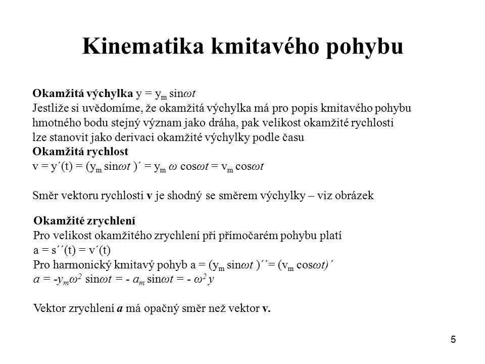 5 Kinematika kmitavého pohybu Okamžitá výchylka y = y m sinωt Jestliže si uvědomíme, že okamžitá výchylka má pro popis kmitavého pohybu hmotného bodu stejný význam jako dráha, pak velikost okamžité rychlosti lze stanovit jako derivaci okamžité výchylky podle času Okamžitá rychlost v = y´(t) = (y m sinωt )´ = y m ω cosωt = v m cosωt Směr vektoru rychlosti v je shodný se směrem výchylky – viz obrázek Okamžité zrychlení Pro velikost okamžitého zrychlení při přímočarém pohybu platí a = s´´(t) = v´(t) Pro harmonický kmitavý pohyb a = (y m sinωt )´´= (v m cosωt)´ a = -y m ω 2 sinωt = - a m sinωt = - ω 2 y Vektor zrychlení a má opačný směr než vektor v.