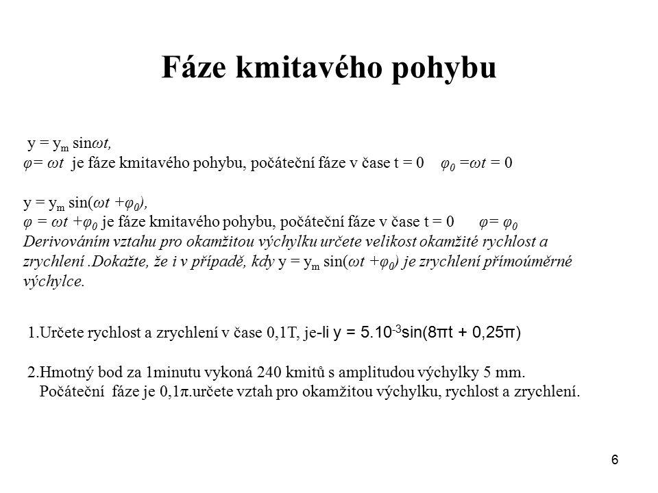 6 Fáze kmitavého pohybu y = y m sinωt, φ= ωt je fáze kmitavého pohybu, počáteční fáze v čase t = 0 φ 0 =ωt = 0 y = y m sin(ωt +φ 0 ), φ = ωt +φ 0 je fáze kmitavého pohybu, počáteční fáze v čase t = 0 φ= φ 0 Derivováním vztahu pro okamžitou výchylku určete velikost okamžité rychlost a zrychlení.Dokažte, že i v případě, kdy y = y m sin(ωt +φ 0 ) je zrychlení přímoúměrné výchylce.