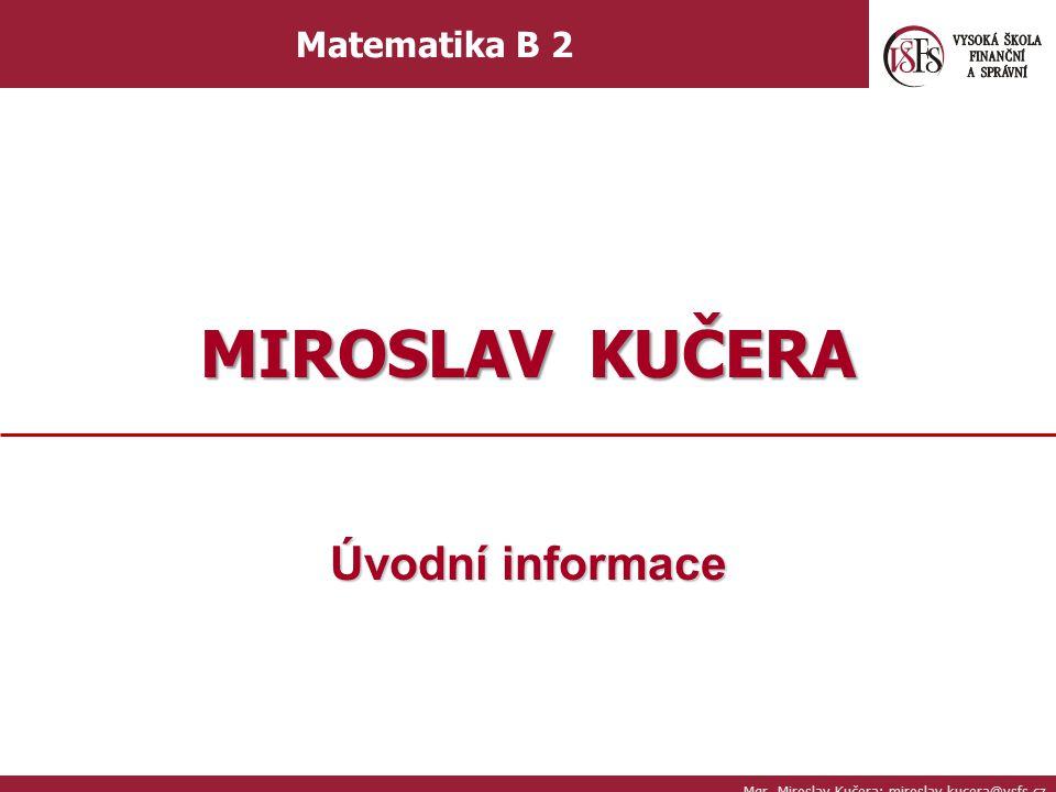 Úvodní informace Mgr. Miroslav Kučera; miroslav.kucera@vsfs.cz Matematika B 2 MIROSLAV KUČERA