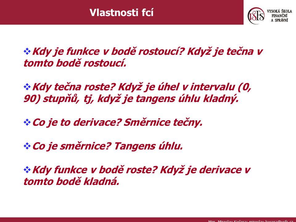 Mgr. Miroslav Kučera; miroslav.kucera@vsfs.cz Vlastnosti fcí  Kdy je funkce v bodě rostoucí? Když je tečna v tomto bodě rostoucí.  Kdy tečna roste?