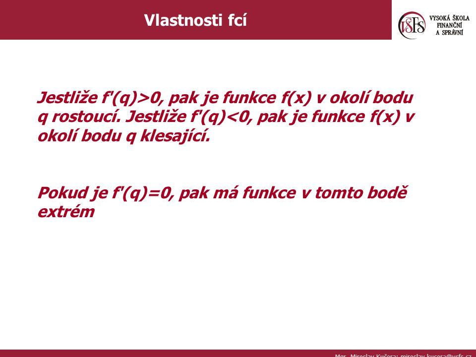 Mgr. Miroslav Kučera; miroslav.kucera@vsfs.cz Vlastnosti fcí Jestliže f'(q)>0, pak je funkce f(x) v okolí bodu q rostoucí. Jestliže f'(q)<0, pak je fu