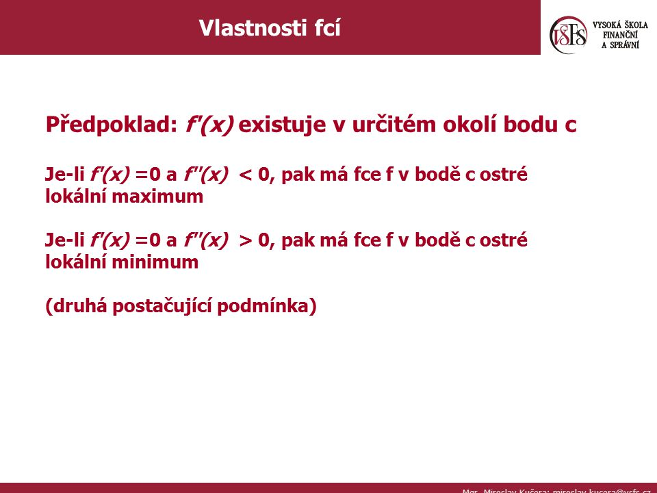 Mgr. Miroslav Kučera; miroslav.kucera@vsfs.cz Vlastnosti fcí Předpoklad: f'(x) existuje v určitém okolí bodu c Je-li f'(x) =0 a f''(x) < 0, pak má fce