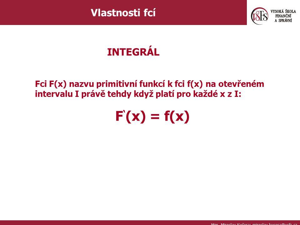 Mgr. Miroslav Kučera; miroslav.kucera@vsfs.cz Vlastnosti fcí INTEGRÁL Fci F(x) nazvu primitivní funkcí k fci f(x) na otevřeném intervalu I právě tehdy