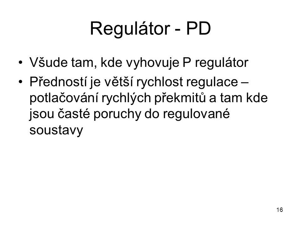 16 Regulátor - PD Všude tam, kde vyhovuje P regulátor Předností je větší rychlost regulace – potlačování rychlých překmitů a tam kde jsou časté poruchy do regulované soustavy