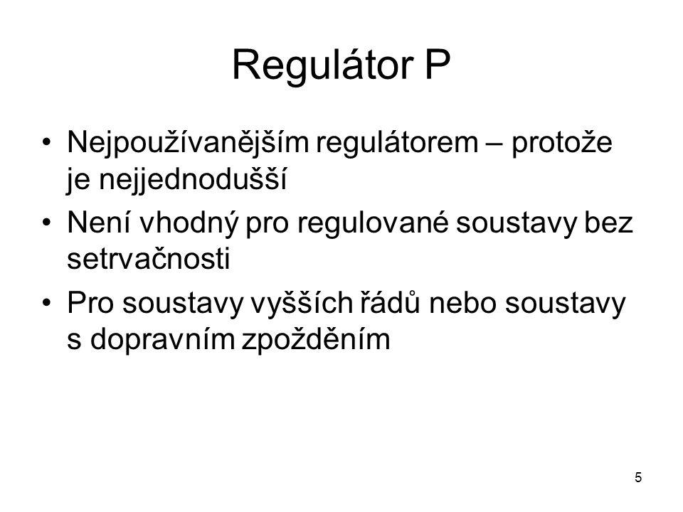 5 Regulátor P Nejpoužívanějším regulátorem – protože je nejjednodušší Není vhodný pro regulované soustavy bez setrvačnosti Pro soustavy vyšších řádů nebo soustavy s dopravním zpožděním