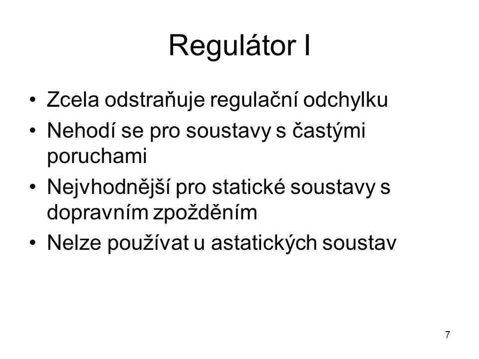 7 Regulátor I Zcela odstraňuje regulační odchylku Nehodí se pro soustavy s častými poruchami Nejvhodnější pro statické soustavy s dopravním zpožděním Nelze používat u astatických soustav