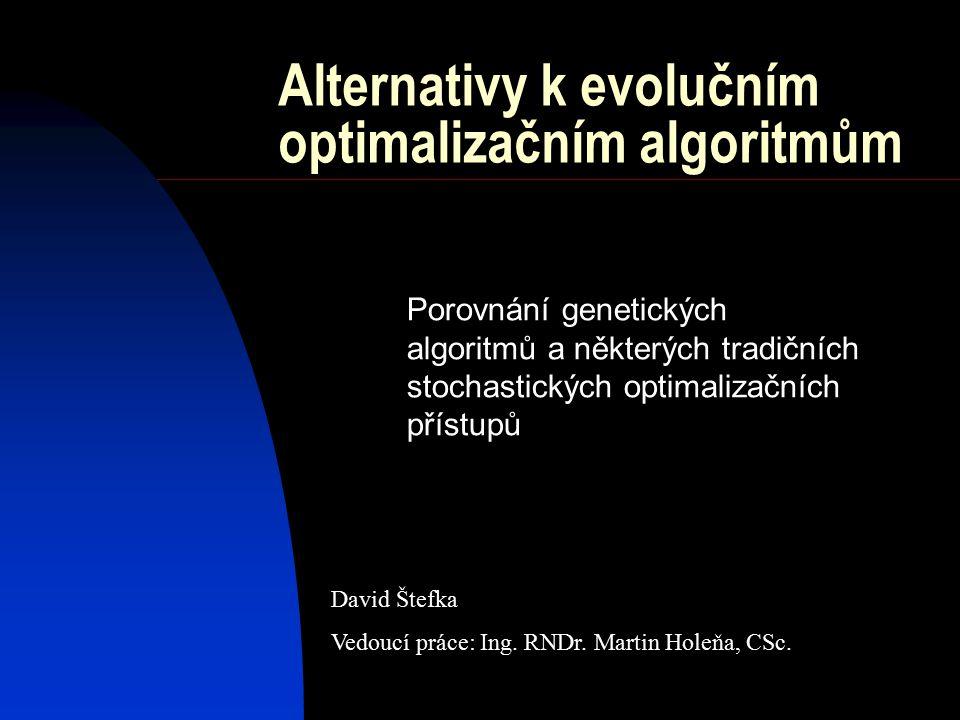 Alternativy k evolučním optimalizačním algoritmům Porovnání genetických algoritmů a některých tradičních stochastických optimalizačních přístupů David Štefka Vedoucí práce: Ing.
