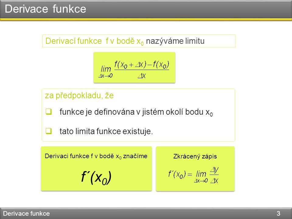 Derivací funkce f v bodě x 0 nazýváme limitu Derivace funkce Derivace funkce 3 za předpokladu, že  funkce je definována v jistém okolí bodu x 0  tato limita funkce existuje.