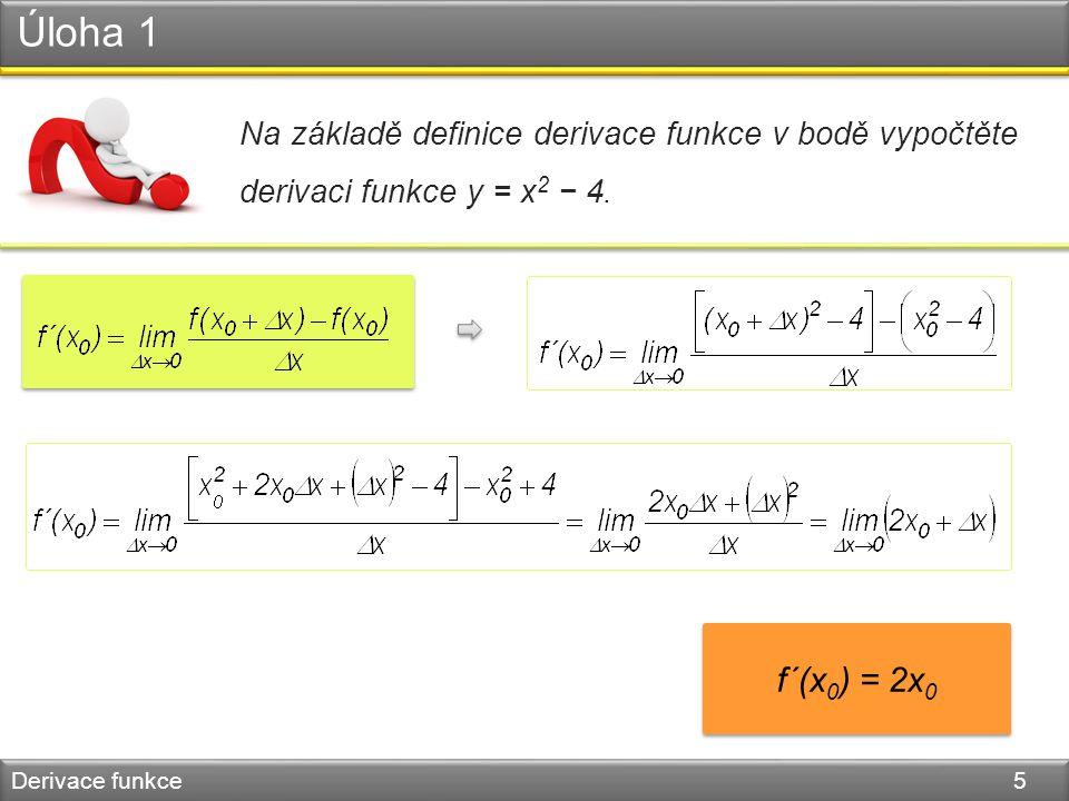 Úloha 1 Derivace funkce 5 Na základě definice derivace funkce v bodě vypočtěte derivaci funkce y = x 2 − 4. f´(x 0 ) = 2x 0