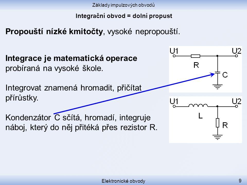 Základy impulzových obvodů Elektronické obvody 9 Propouští nízké kmitočty, vysoké nepropouští.