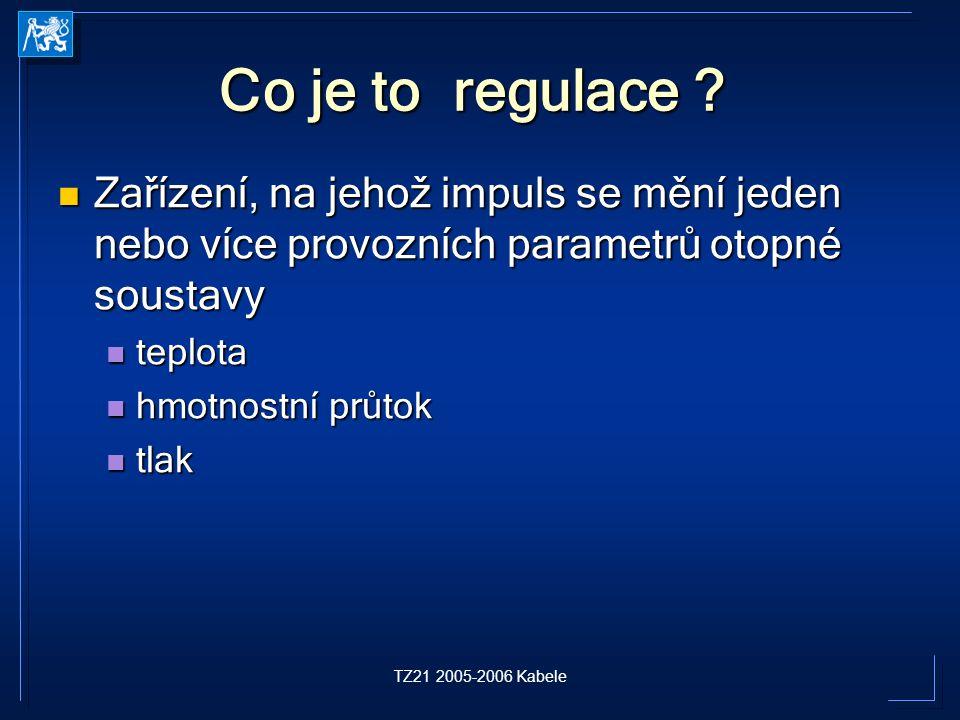 TZ21 2005-2006 Kabele Co je to regulace ? Zařízení, na jehož impuls se mění jeden nebo více provozních parametrů otopné soustavy Zařízení, na jehož im